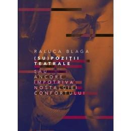(Su)pozitii teatrale sau ancore impotriva nostalgiei confortului - Raluca Blaga, editura Eikon