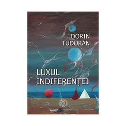 Luxul indiferentei - Dorin Tudoran, editura Scoala Ardeleana