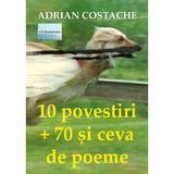 10 povestiri + 70 si ceva de poeme - Adrian Costache, editura Eliteratura
