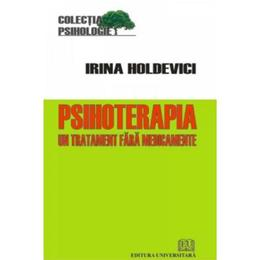 Psihoterapia, un tratament fara medicamente - Irina Holdevici, editura Universitara