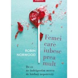Femei care iubesc prea mult - Robin Norwood, editura Litera