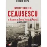 Intelectualii lui Ceausescu si Academia de Stiinte Sociale si Politice (1970-1989) - Cosmin Popa, editura Litera
