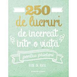 250 de lucruri de incercat intr-o viata. Pentru prieteni - Elise de Rijck, editura Litera