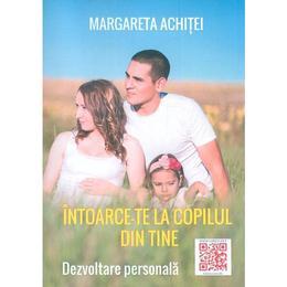 Intoarce-te la copilul din tine - Margareta Achitei, editura Coresi