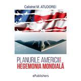 Planurile Americii pentru hegemonia mondiala - Calistrat M. Atudorei, editura Epublishers