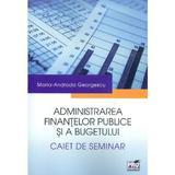Administrarea finantelor publice si a bugetului. Caiet de seminar - Maria-Andrada Georgescu, editura Pro Universitaria