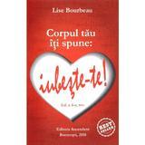 Corpul tau iti spune: iubeste-te! ed.4 - Lise Bourbeau, editura Ascendent