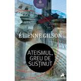 Ateismul, greu de sustinut - Etienne Gilson, editura Tracus Arte