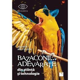 Bazaconii... adevarate din stiinta si tehnologie - Andrew Masterson , editura Niculescu