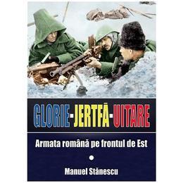 Glorie Jertfa Uitare. Armata romana pe frontul de est - Manuel Stanescu, editura Miidecarti