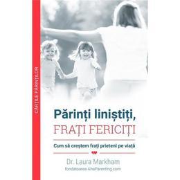 Parinti linistiti, frati fericiti - Dr. Laura Markham, editura Multi Media Est Publishing