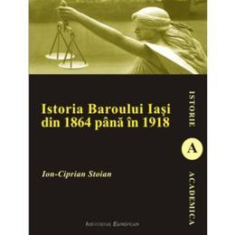 Istoria Baroului Iasi din 1864 pana in 1918 - Ion-Ciprian Stoian, editura Institutul European