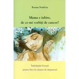 Mama e iubire, de ce-mi vorbesti de cancer? - Rosana Nedelciu, editura Self Publishing