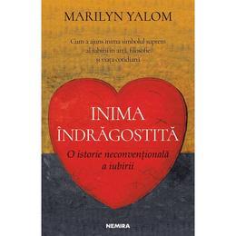 Inima indragostita. O istorie neconventionala a iubirii - Marilyn Yalom - PRECOMANDA, editura Nemira