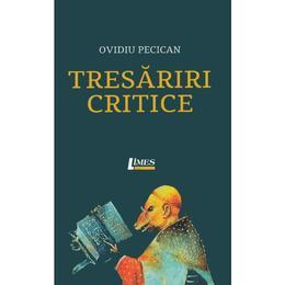 Tresariri critice - Ovidiu Pecican, editura Limes