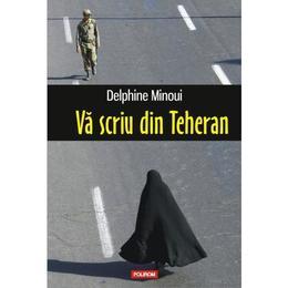 Va scriu din Teheran - Delphine Minoui, editura Polirom