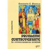Probleme controversate in istoriografia romana - Constantin C. Giurescu, editura Scripta