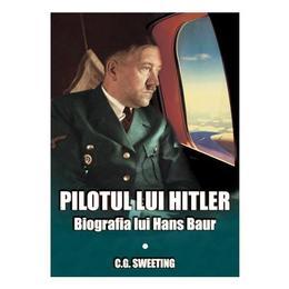 Pilotul lui hitler. biografia lui hans baur - c.g. sweeting