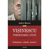 Visinescu, tortionarul uitat - Andrei Muraru, editura Polirom