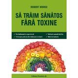 Sa traim sanatos fara toxine - Robert Morse, editura Paralela 45