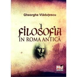 Filosofia in Roma antica - Gheorghe Vladutescu, editura Pro Universitaria