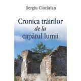Cronica trairilor de la capatul lumii - Sergiu Ciocarlan, editura Egumenita