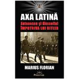 Axa Latina. Antonescu si Mussolini impotriva lui Hitler - Marius Florian, editura Prestige