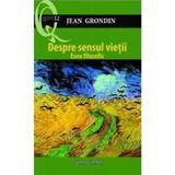 Despre sensul vietii - Jean Grondin, editura Galaxia Gutenberg