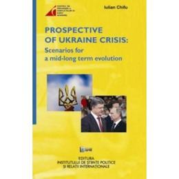 Prospective of Ukraine Crisis: Scenarios for a mid-long term evolution - Iulian Chifu, editura Ispri