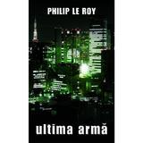 Ultima arma - Philip Le Roy, editura Rao