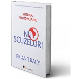 Nu scuzelor! Puterea autodisciplinei - Brian Tracy, editura Act Si Politon