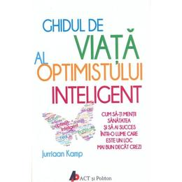 Ghidul de viata al optimistului inteligent - Jurriaan Kamp, editura Act Si Politon