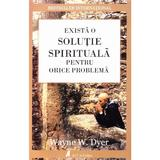Exista o solutie spirituala pentru orice problema - Wayne W. Dyer, editura Act Si Politon