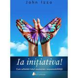 Ia Initiativa! - John Izzo, editura Act Si Politon