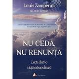 Nu ceda, nu renunta - Louis Zamperini, David Rensin, editura Act Si Politon