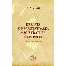 Dreapta si necrutatoarea magistratura a timpului. Scriitori, carti, confesiuni - Ion Vlad, editura Scoala Ardeleana