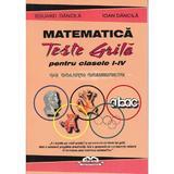 Matematica. Teste grila  pentru clasa 1-4 cu solutii comentate  - Eduard Dancila, Ioan Dancila, editura Iulian Cart