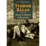 Teodor Balan (1885-1975), istoric si arhivist al Bucovinei - Ileana Maria Ratcu, editura Cetatea De Scaun