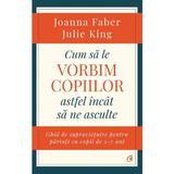Cum sa le vorbim copiilor astfel incat sa ne asculte - Joanna Faber, Julie King, editura Curtea Veche