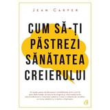 Cum sa-ti pastrezi sanatatea creierului - Jean Carper, editura Curtea Veche