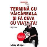 Termina cu vaicareala si fa ceva cu viata ta ed.2 - Larry Winget, editura Business Tech