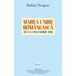 Marea Unire Romaneasca de la 1 decembrie 1918 - Stelian Neagoe, editura Ispri