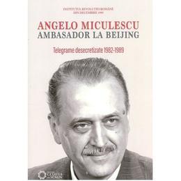 Angelo Miculescu, ambasador la Beijing. Telegrame desecretizate 1982-1989, editura Cetatea De Scaun