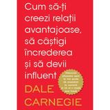 Cum sa-ti creezi relatii avantajoase, sa castigi increderea si sa devii influent - Dale Carnegie, editura Litera