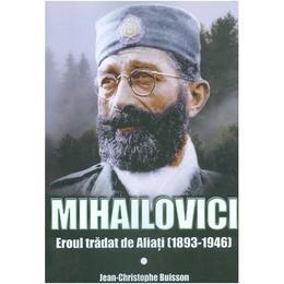 Mihailovici, eroul tradat de aliati 1893-1946 - Jean-Christophe Buisson, editura Miidecarti