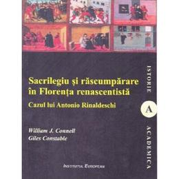 Sacrilegiu si rascumparare in Florenta renascentista - William J. Connell, Giles Constable, editura Institutul European