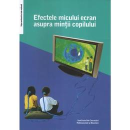 Efectele micului ecran asupra mintii copilului - Virgiliu Gheorghe, editura Institutul De Cercetari Psihosociale Si Bioetica
