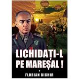 Lichidati-l pe Maresal - Florian Bichir, editura Miidecarti