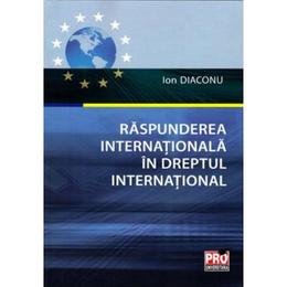 Raspunderea internationala in Dreptul international - Ion Diaconu, editura Pro Universitaria