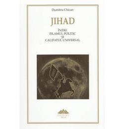 Jihad intre Islamul politic si Califatul universal - Dumitru Chican, editura Proema